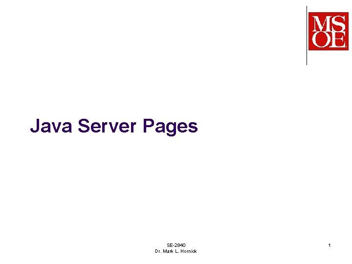Java Server Pages SE-2840 Dr. Mark L. Hornick 1