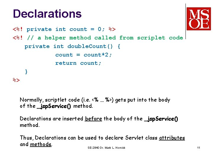 Declarations <%! private int count = 0; %> <%! // a helper method called