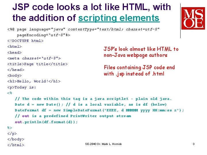 JSP code looks a lot like HTML, with the addition of scripting elements <%@