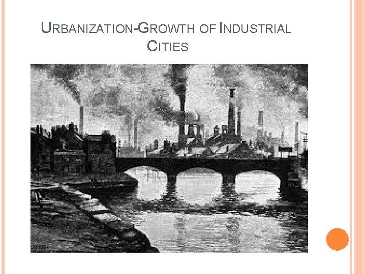 URBANIZATION-GROWTH OF INDUSTRIAL CITIES