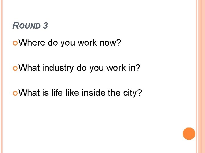 ROUND 3 Where do you work now? What industry do you work in? What