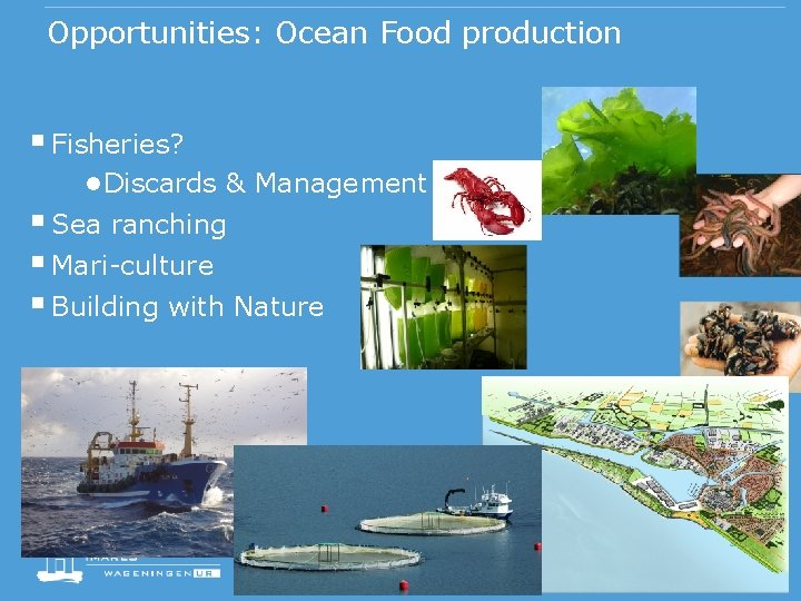 Opportunities: Ocean Food production § Fisheries? ●Discards & Management § Sea ranching § Mari-culture