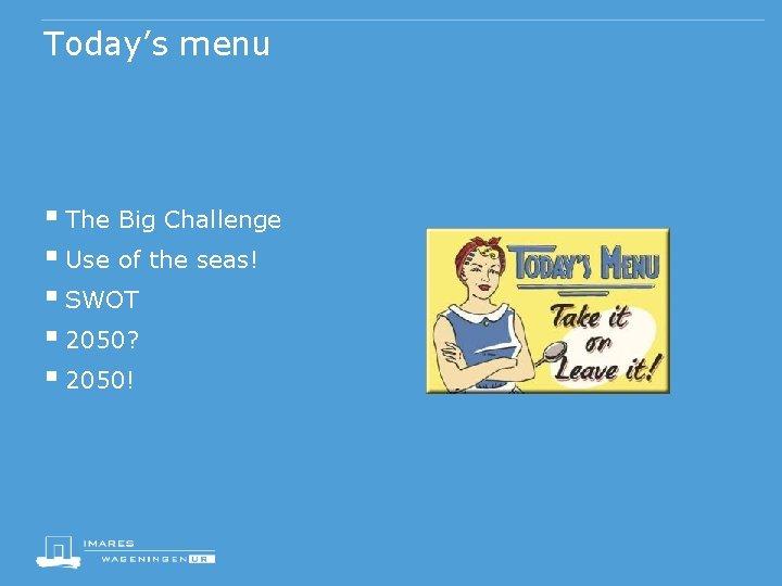 Today's menu § The Big Challenge § Use of the seas! § SWOT §