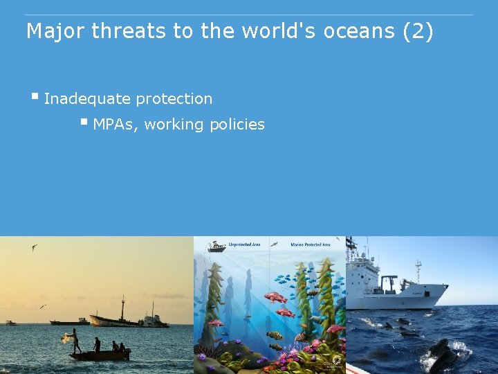 Major threats to the world's oceans (2) § Inadequate protection § MPAs, working policies