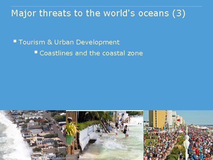 Major threats to the world's oceans (3) § Tourism & Urban Development § Coastlines