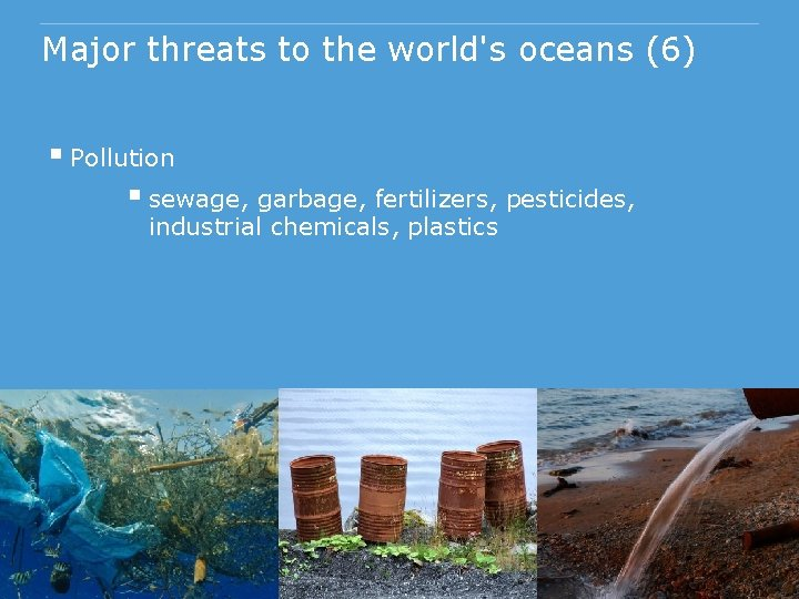 Major threats to the world's oceans (6) § Pollution § sewage, garbage, fertilizers, pesticides,