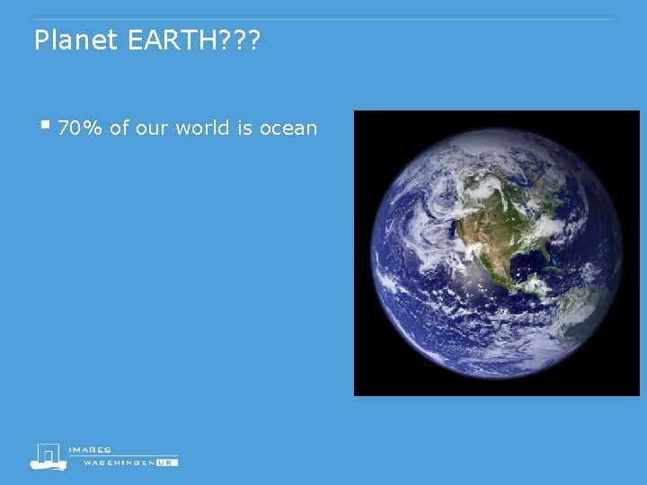 Planet EARTH? ? ? § 70% of our world is ocean