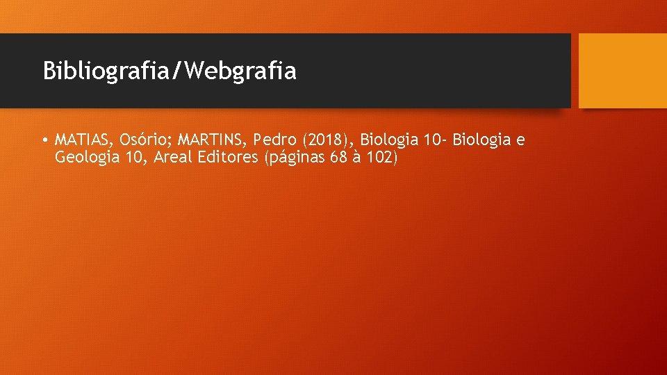 Bibliografia/Webgrafia • MATIAS, Osório; MARTINS, Pedro (2018), Biologia 10 - Biologia e Geologia 10,