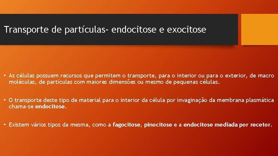 Transporte de partículas- endocitose e exocitose • As células possuem recursos que permitem o