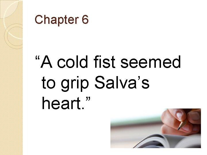 "Chapter 6 ""A cold fist seemed to grip Salva's heart. """