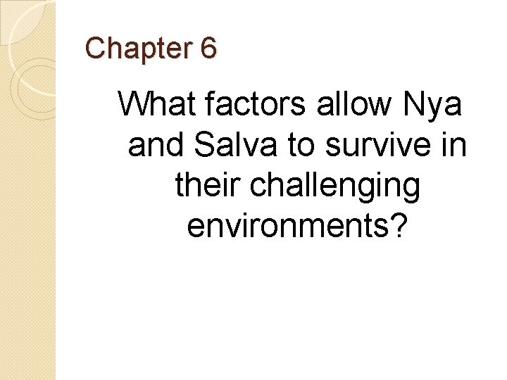 Chapter 6 What factors allow Nya and Salva to survive in their challenging environments?