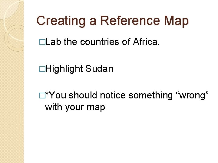 Creating a Reference Map �Lab the countries of Africa. �Highlight Sudan �*You should notice