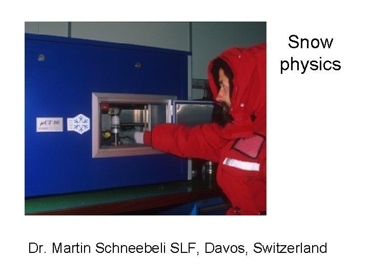 Snow physics Dr. Martin Schneebeli SLF, Davos, Switzerland
