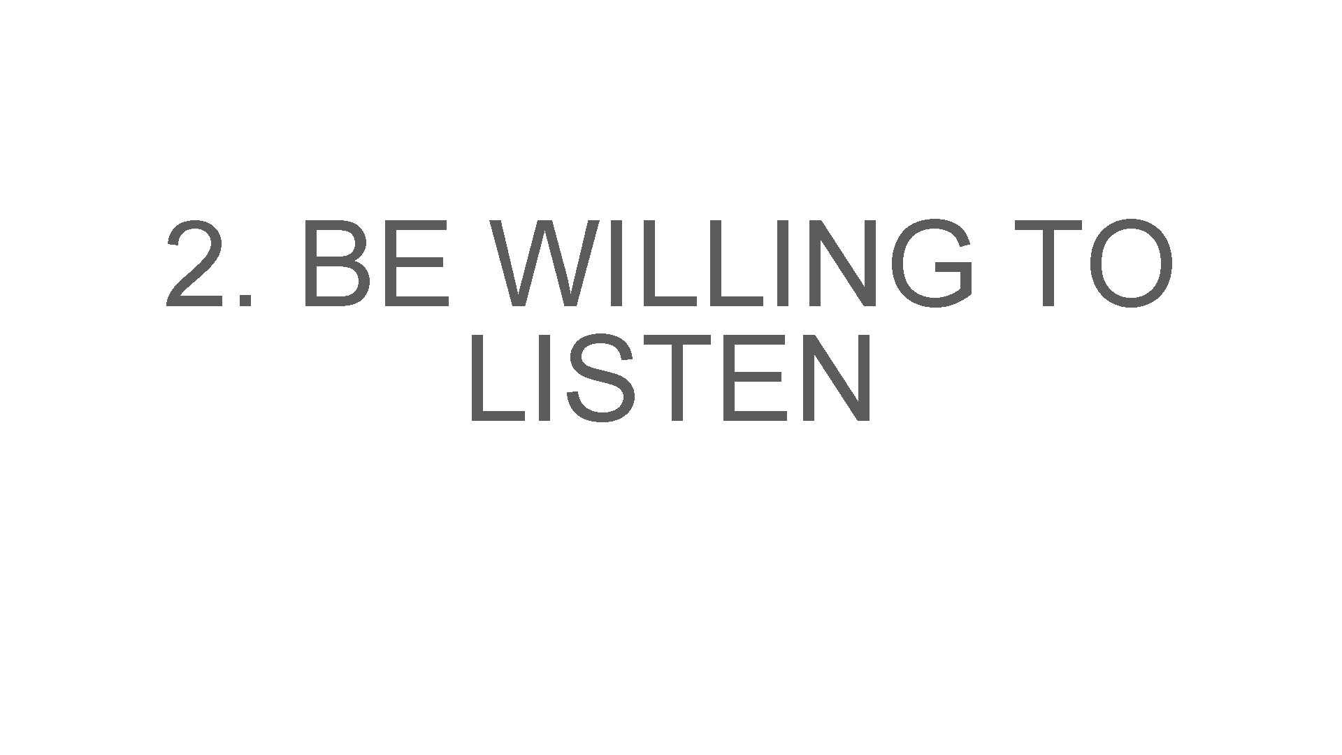 2. BE WILLING TO LISTEN