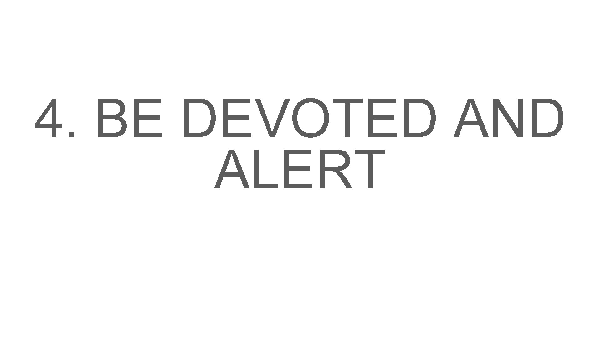 4. BE DEVOTED AND ALERT
