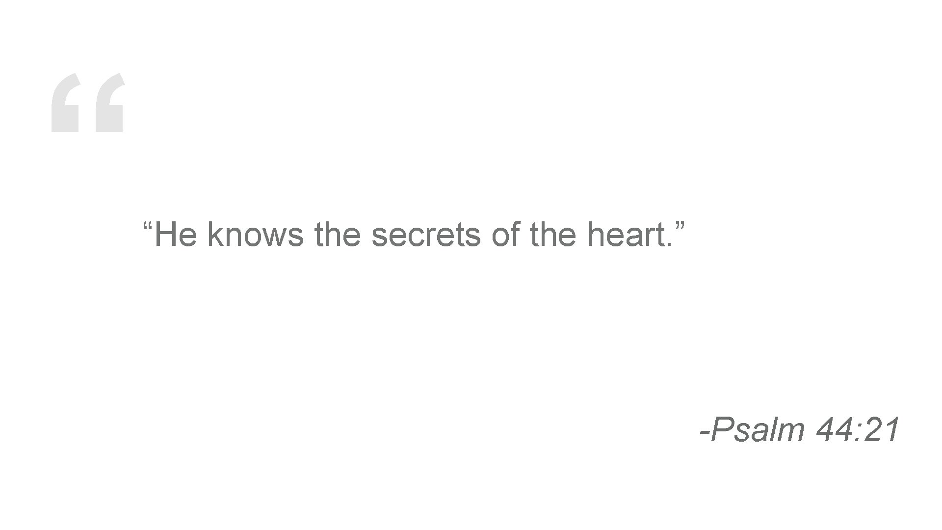 """"""" """"He knows the secrets of the heart. """" -Psalm 44: 21"""