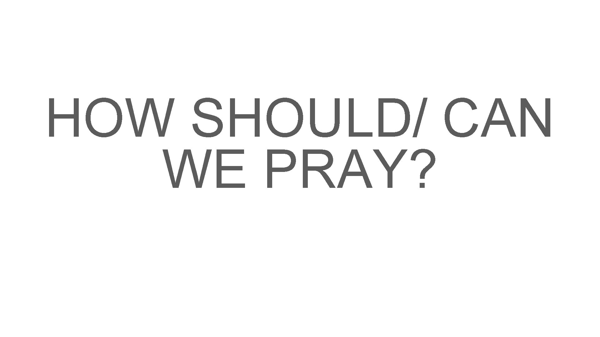 HOW SHOULD/ CAN WE PRAY?