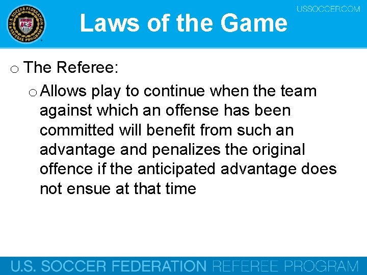 Laws of the Game o The Referee: o Allows play to continue when the