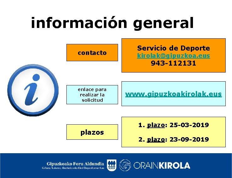información general contacto Servicio de Deporte kirolak@gipuzkoa. eus 943 -112131 enlace para realizar la