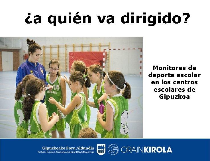 ¿a quién va dirigido? Monitores de deporte escolar en los centros escolares de Gipuzkoa