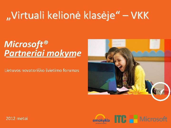"""""""Virtuali kelionė klasėje"""" – VKK Microsoft® Partneriai mokyme Lietuvos novatoriško švietimo forumas 2012 metai"""