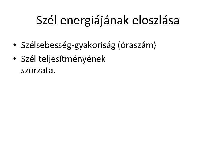 Szél energiájának eloszlása • Szélsebesség-gyakoriság (óraszám) • Szél teljesítményének szorzata.