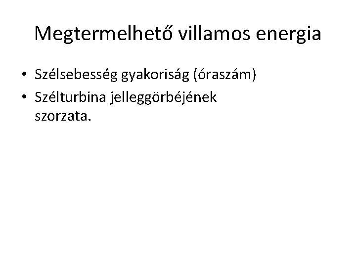Megtermelhető villamos energia • Szélsebesség gyakoriság (óraszám) • Szélturbina jelleggörbéjének szorzata.