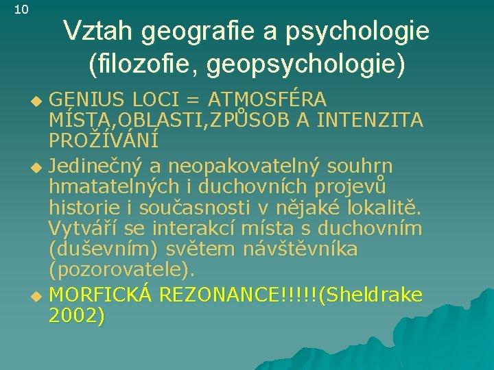 10 Vztah geografie a psychologie (filozofie, geopsychologie) GENIUS LOCI = ATMOSFÉRA MÍSTA, OBLASTI, ZPŮSOB