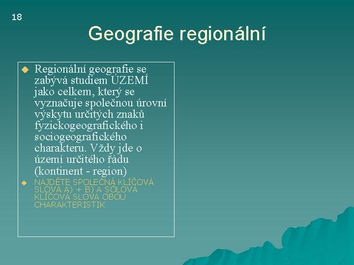 18 Geografie regionální u u Regionální geografie se zabývá studiem ÚZEMÍ jako celkem, který