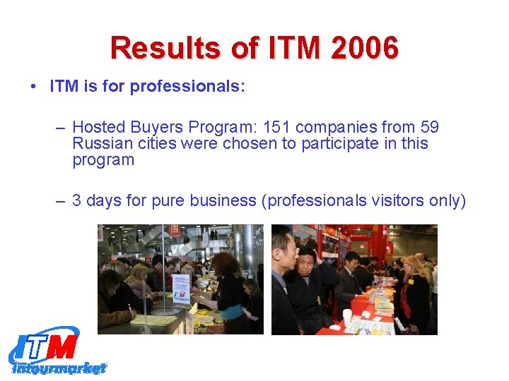 Results of ITM 2006 • ITM is for professionals: – Hosted Buyers Program: 151