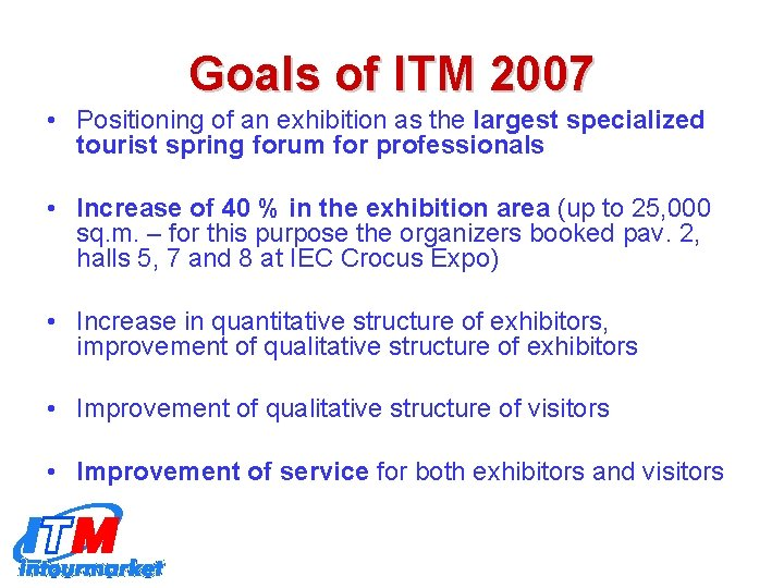 Goals of ITM 2007 • Positioning of an exhibition as the largest specialized tourist