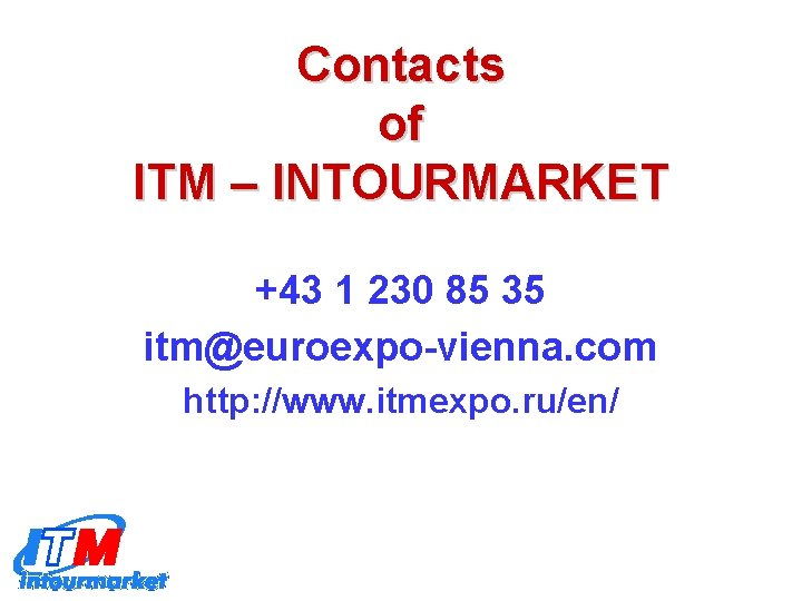 Contacts of ITM – INTOURMARKET +43 1 230 85 35 itm@euroexpo-vienna. com http: //www.