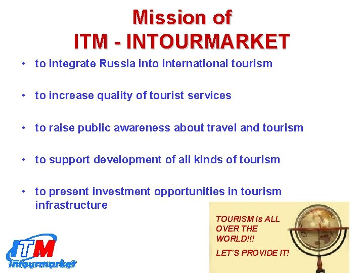 Mission of ITM - INTOURMARKET • to integrate Russia into international tourism • to