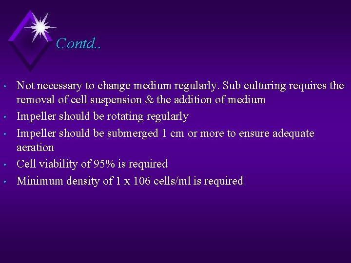 Contd. . • • • Not necessary to change medium regularly. Sub culturing requires