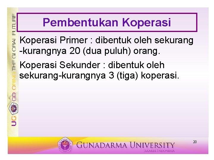 Pembentukan Koperasi Primer : dibentuk oleh sekurang -kurangnya 20 (dua puluh) orang. Koperasi Sekunder