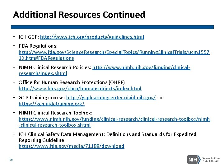 Additional Resources Continued • ICH GCP: http: //www. ich. org/products/guidelines. html • FDA Regulations: