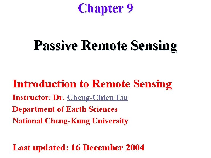 Chapter 9 Passive Remote Sensing Introduction to Remote Sensing Instructor: Dr. Cheng-Chien Liu Department