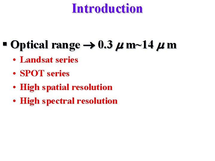 Introduction § Optical range 0. 3 m m~14 m m • • Landsat series