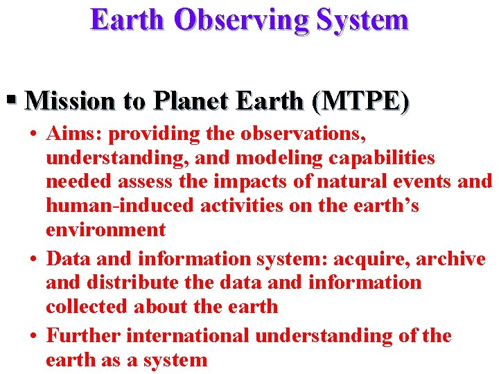 Earth Observing System § Mission to Planet Earth (MTPE) • Aims: providing the observations,