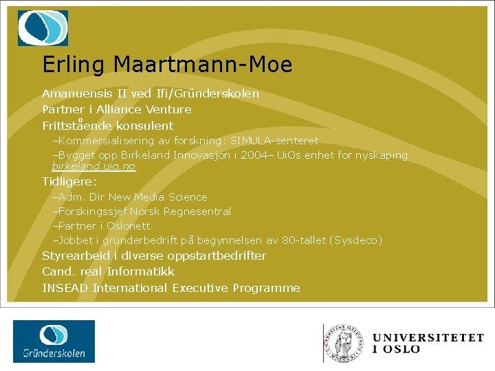 Erling Maartmann-Moe Amanuensis II ved Ifi/Gründerskolen Partner i Alliance Venture Frittstående konsulent –Kommersialisering av