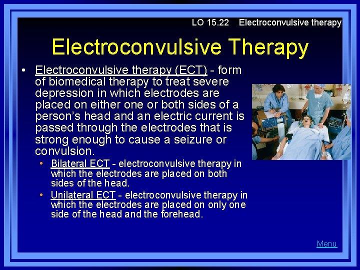 LO 15. 22 Electroconvulsive therapy Electroconvulsive Therapy • Electroconvulsive therapy (ECT) - form of