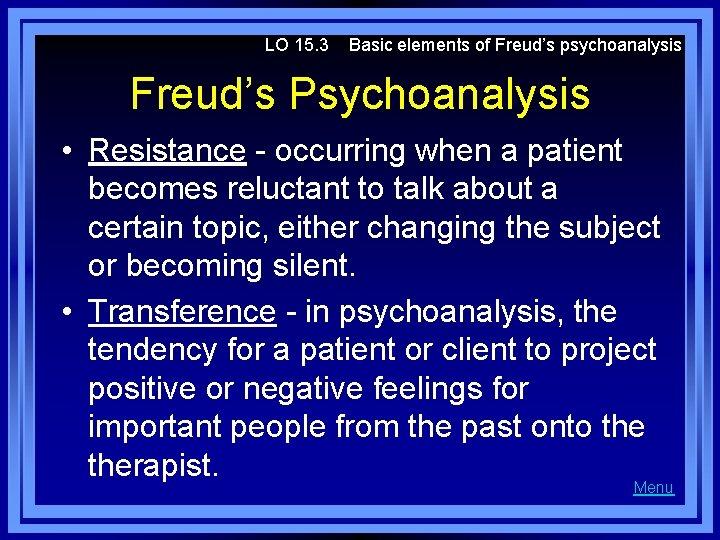 LO 15. 3 Basic elements of Freud's psychoanalysis Freud's Psychoanalysis • Resistance - occurring
