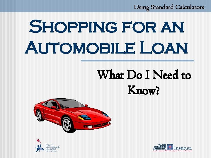 Using Standard Calculators Shopping for an Automobile Loan What Do I Need to Know?