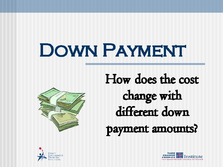 Down Payment How does the cost change with different down payment amounts?