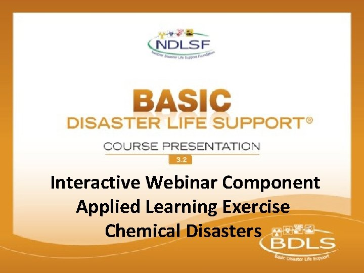 Interactive Webinar Component Applied Learning Exercise Chemical Disasters © 2015 National Disaster Life Support