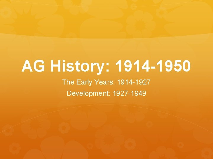 AG History: 1914 -1950 The Early Years: 1914 -1927 Development: 1927 -1949