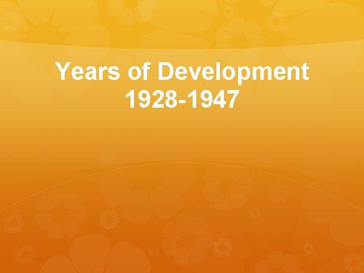 Years of Development 1928 -1947