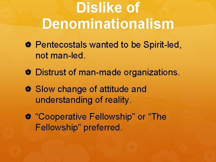 Dislike of Denominationalism Pentecostals wanted to be Spirit-led, not man-led. Distrust of man-made organizations.