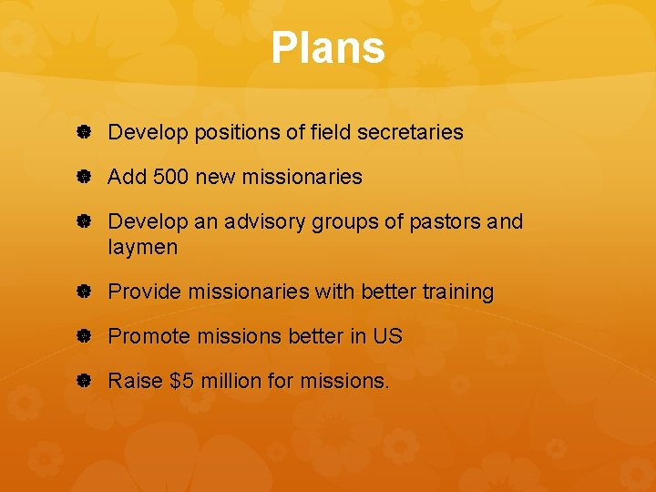 Plans Develop positions of field secretaries Add 500 new missionaries Develop an advisory groups