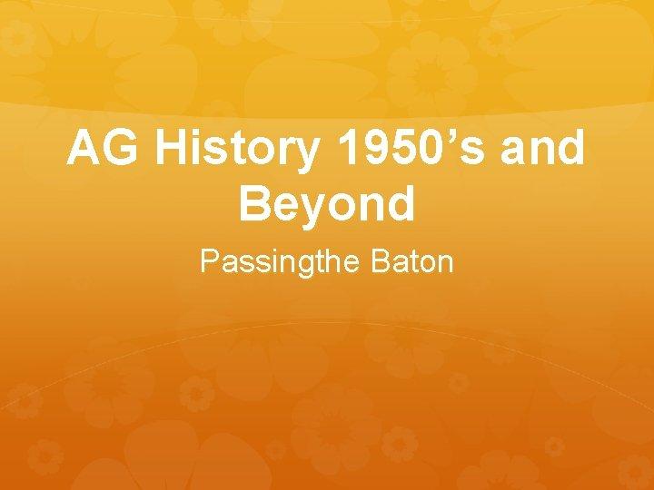 AG History 1950's and Beyond Passingthe Baton